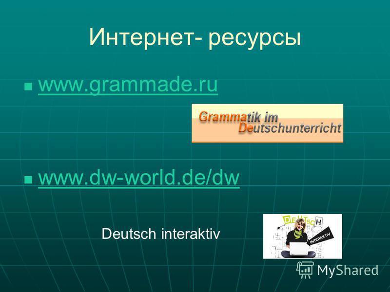 Интернет- ресурсы www.grammade.ru www.dw-world.de/dw Deutsch interaktiv