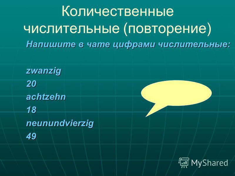 Количественные числительные (повторение) Напишите в чате цифрами числительные: zwanzig 20achtzehn18neunundvierzig49