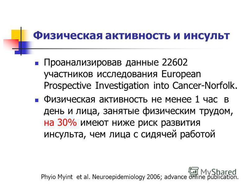 Физическая активность и инсульт Проанализировав данные 22602 участников исследования European Prospective Investigation into Cancer-Norfolk. Физическая активность не менее 1 час в день и лица, занятые физическим трудом, на 30% имеют ниже риск развити