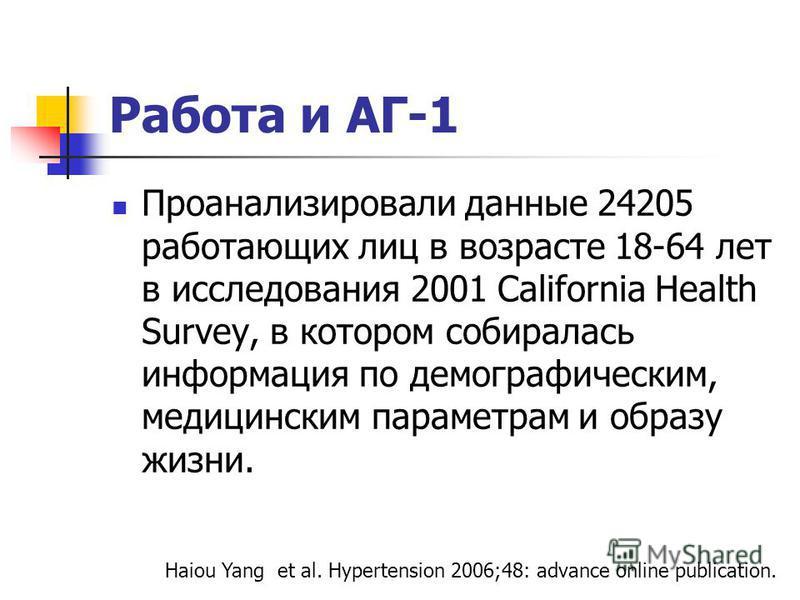Работа и АГ-1 Проанализировали данные 24205 работающих лиц в возрасте 18-64 лет в исследования 2001 California Health Survey, в котором собиралась информация по демографическим, медицинским параметрам и образу жизни. Haiou Yang et al. Hypertension 20