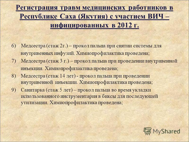 Регистрация травм медицинских работников в Республике Саха (Якутия) с участием ВИЧ – инфицированных в 2012 г. 6) Медсестра (стаж 2 г.) – прокол пальца при снятии системы для внутривенных инфузий. Химиопрофилактика проведена; 7) Медсестра (стаж 3 г.)