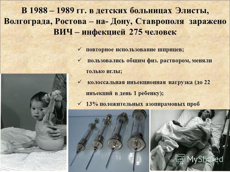 повторное использование шприцев; пользовались общим физ. раствором, меняли только иглы; колоссальная инъекционная нагрузка (до 22 инъекций в день 1 ребенку); 13% положительных азопирамовых проб В 1988 – 1989 гг. в детских больницах Элисты, Волгограда