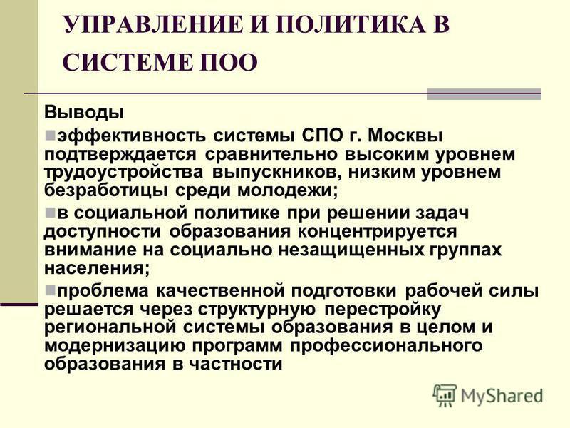 УПРАВЛЕНИЕ И ПОЛИТИКА В СИСТЕМЕ ПОО Выводы эффективность системы СПО г. Москвы подтверждается сравнительно высоким уровнем трудоустройства выпускников, низким уровнем безработицы среди молодежи; в социальной политике при решении задач доступности обр