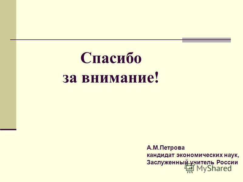 Спасибо за внимание! А.М.Петрова кандидат экономических наук, Заслуженный учитель России