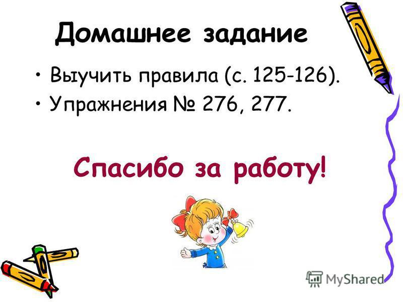 Домашнее задание Выучить правила (с. 125-126). Упражнения 276, 277. Спасибо за работу!