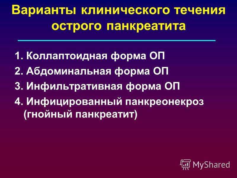 Варианты клинического течения острого панкреатита 1. Коллаптоидная форма ОП 2. Абдоминальная форма ОП 3. Инфильтративная форма ОП 4. Инфицированный панкреонекроз (гнойный панкреатит)
