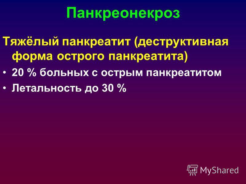 Панкреонекроз Тяжёлый панкреатит (деструктивная форма острого панкреатита) 20 % больных с острым панкреатитом Летальность до 30 %