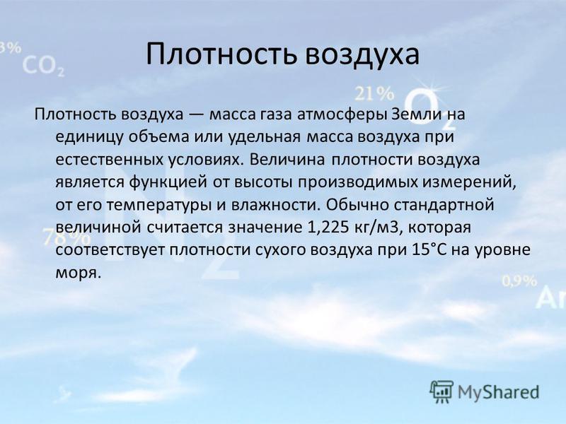 Плотность воздуха Плотность воздуха масса газа атмосферы Земли на единицу объема или удельная масса воздуха при естественных условиях. Величина плотности воздуха является функцией от высоты производимых измерений, от его температуры и влажности. Обыч