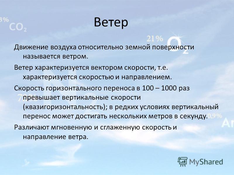 Ветер Движение воздуха относительно земной поверхности называется ветром. Ветер характеризуется вектором скорости, т.е. характеризуется скоростью и направлением. Скорость горизонтального переноса в 100 – 1000 раз превышает вертикальные скорости (кваз