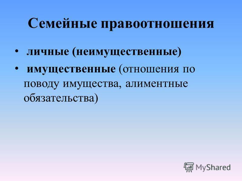Семейные правоотношения личные (неимущественные) имущественные (отношения по поводу имущества, алиментные обязательства)