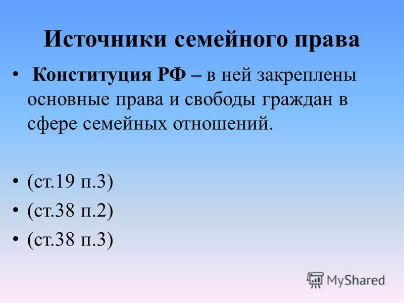Источники семейного права Конституция РФ – в ней закреплены основные права и свободы граждан в сфере семейных отношений. (ст.19 п.3) (ст.38 п.2) (ст.38 п.3)
