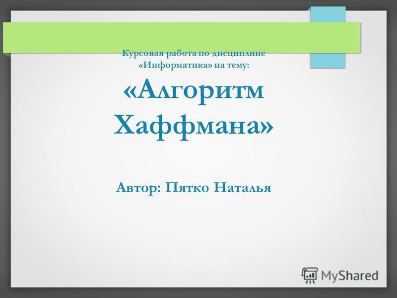 Курсовая работа по дисциплине «Информатика» на тему: «Алгоритм Хаффмана» Автор: Пятко Наталья