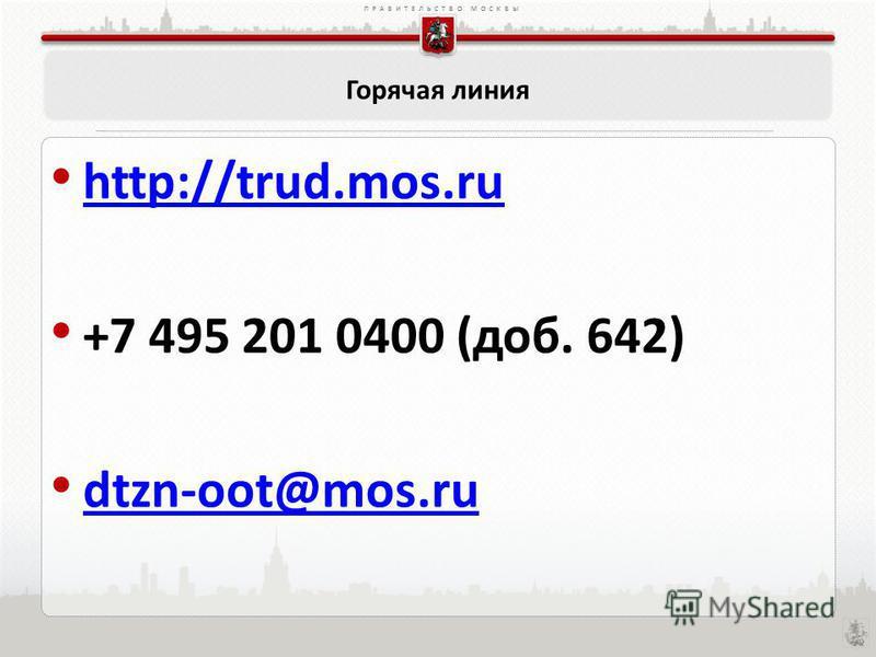 ПРАВИТЕЛЬСТВО МОСКВЫ Горячая линия http://trud.mos.ru +7 495 201 0400 (доб. 642) dtzn-oot@mos.ru