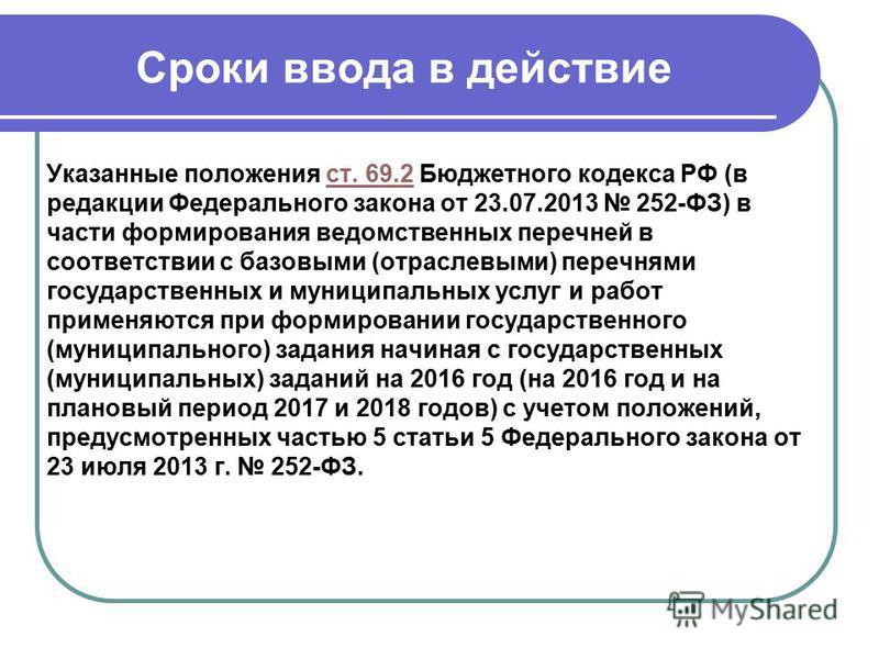Сроки ввода в действие Указанные положения ст. 69.2 Бюджетного кодекса РФ (в редакции Федерального закона от 23.07.2013 252-ФЗ) в части формирования ведомственных перечней в соответствии с базовыми (отраслевыми) перечнями государственных и муниципаль