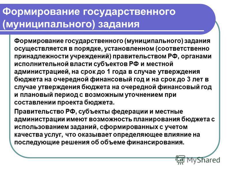 Формирование государственного (муниципального) задания Формирование государственного (муниципального) задания осуществляется в порядке, установленном (соответственно принадлежности учреждений) правительством РФ, органами исполнительной власти субъект