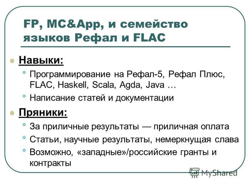 FP, MC&App, и семейство языков Рефал и FLAC Навыки: Программирование на Рефал-5, Рефал Плюс, FLAC, Haskell, Scala, Agda, Java … Написание статей и документации Пряники: За приличные результаты приличная оплата Статьи, научные результаты, немеркнущая