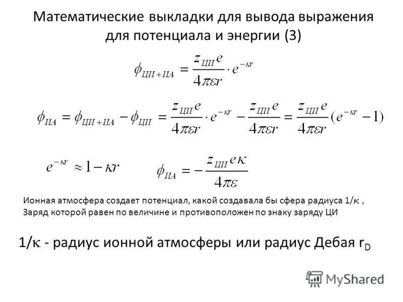 Математические выкладки для вывода выражения для потенциала и энергии (3) Ионная атмосфера создает потенциал, какой создавала бы сфера радиуса 1/, Заряд которой равен по величине и противоположен по знаку заряду ЦИ 1/ - радиус ионной атмосферы или ра