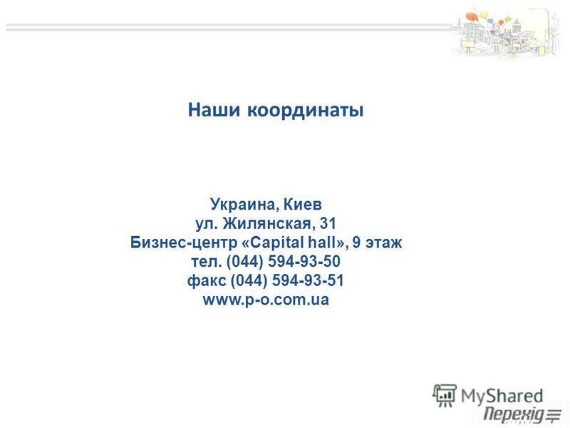 Наши координаты Украина, Киев ул. Жилянская, 31 Бизнес-центр «Capital hall», 9 этаж тел. (044) 594-93-50 факс (044) 594-93-51 www.p-o.com.ua