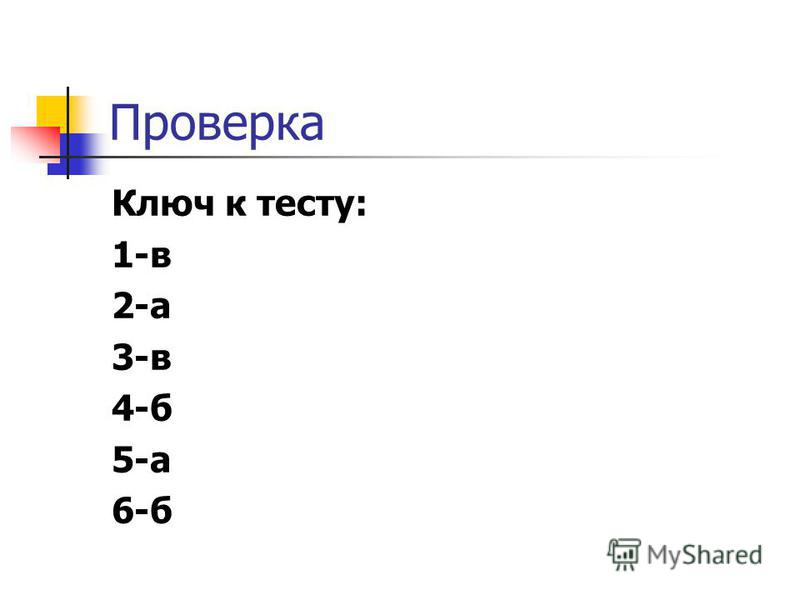 Проверка Ключ к тесту: 1-в 2-а 3-в 4-б 5-а 6-б