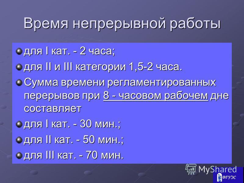 Время непрерывной работы для I кат. - 2 часа; для II и III категории 1,5-2 часа. Сумма времени регламентированных перерывов при 8 - часовом рабочем дне составляет для I кат. - 30 мин.; для II кат. - 50 мин.; для III кат. - 70 мин.