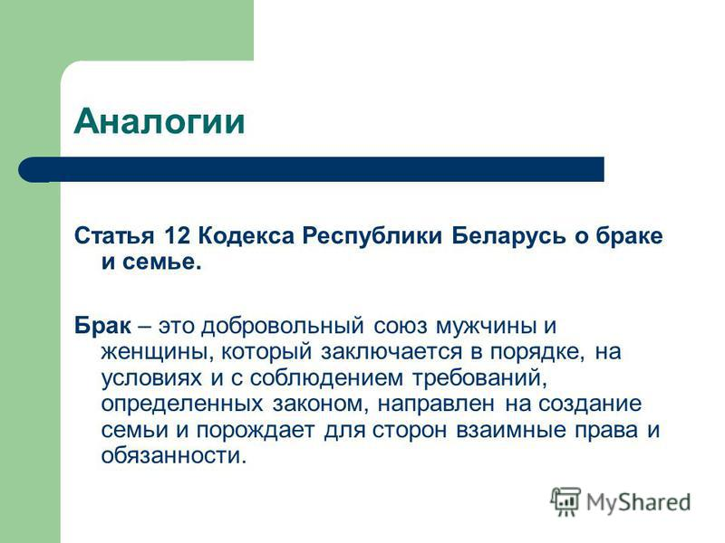 Аналогии Статья 12 Кодекса Республики Беларусь о браке и семье. Брак – это добровольный союз мужчины и женщины, который заключается в порядке, на условиях и с соблюдением требований, определенных законом, направлен на создание семьи и порождает для с
