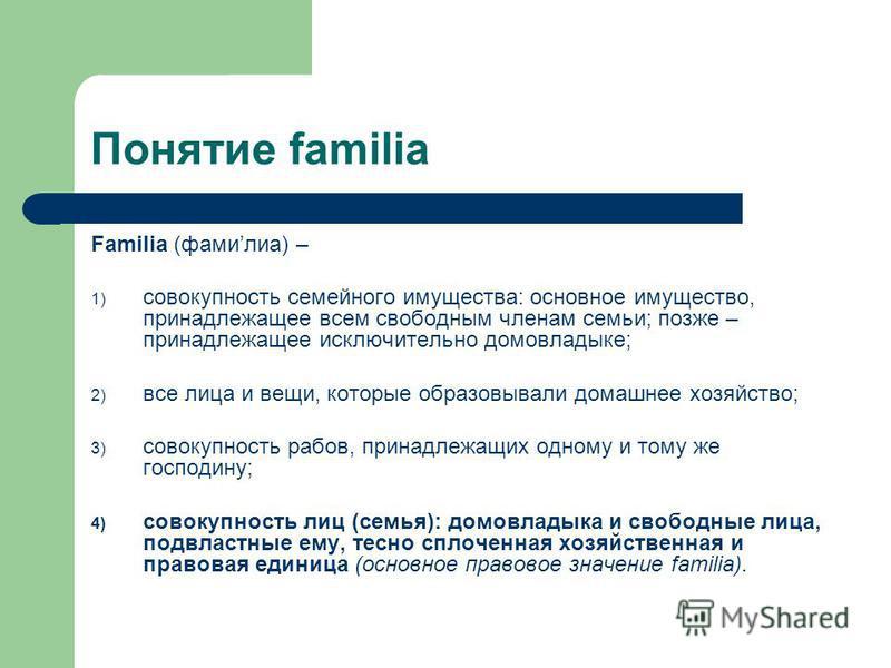 Понятие familia Familia (фамилия) – 1) совокупность семейного имущества: основное имущество, принадлежащее всем свободным членам семьи; позже – принадлежащее исключительно домовладыке; 2) все лица и вещи, которые образовывали домашнее хозяйство; 3) с