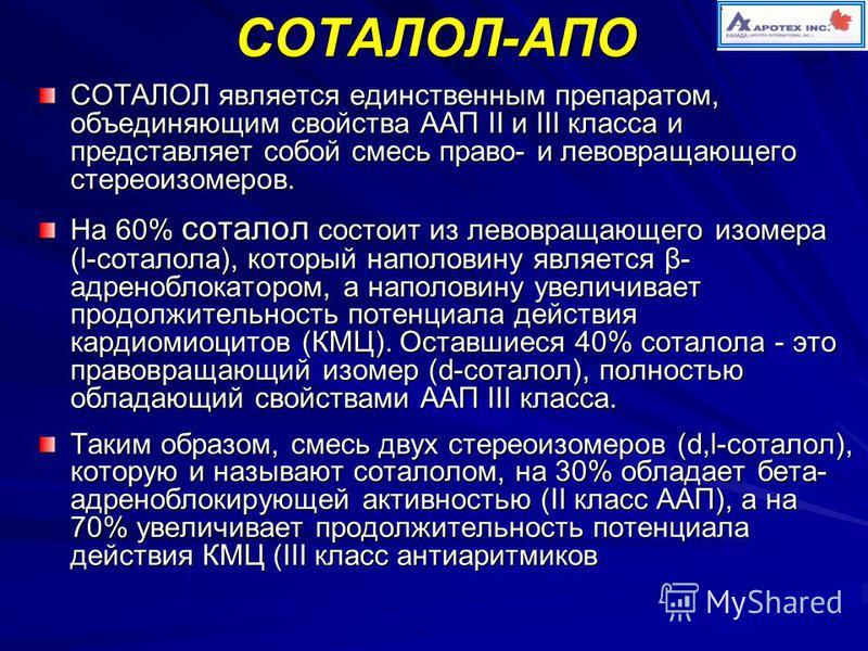 СОТАЛОЛ-АПО СОТАЛОЛ является единственным препаратом, объединяющим свойства ААП II и III класса и представляет собой смесь право- и левовращающего стереоизомеров. На 60% соталол состоит из левовращающего изомера (l-соталола), который наполовину являе