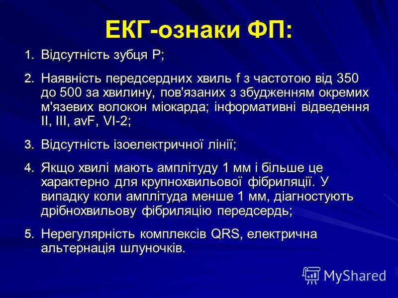 ЕКГ-ознаки ФП: 1. Відсутність зубця Р; 2. Наявність передсердних хвиль f з частотою від 350 до 500 за хвилину, пов'язаних з збудженням окремих м'язевих волокон міокарда; інформативні відведення II, III, аvF, VІ-2; 3. Відсутність ізоелектричної лінії;