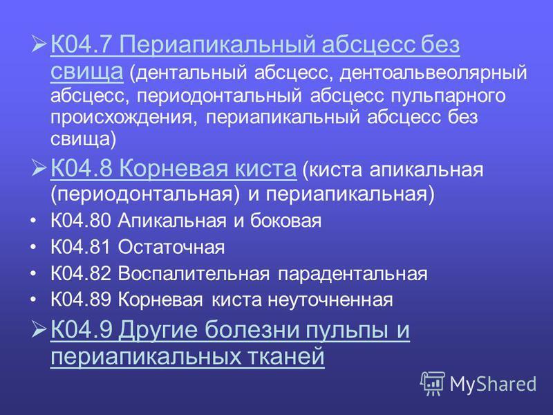 К04.7 Периапикальный абсцесс без свища (дентальный абсцесс, дентоальвеолярный абсцесс, периодонтальный абсцесс пульпарного происхождения, периапикальный абсцесс без свища) К04.8 Корневая киста (киста апикальная (периодонтальная) и периапикальная) К04
