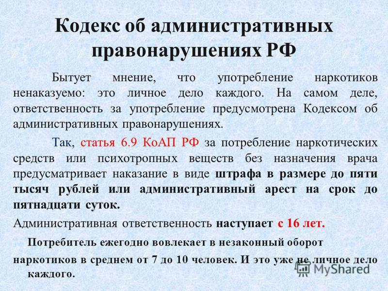 Кодекс об административных правонарушениях РФ Бытует мнение, что употребление наркотиков ненаказуемо: это личное дело каждого. На самом деле, ответственность за употребление предусмотрена Кодексом об административных правонарушениях. Так, статья 6.9