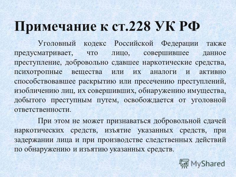 Примечание к ст.228 УК РФ Уголовный кодекс Российской Федерации также предусматривает, что лицо, совершившее данное преступление, добровольно сдавшее наркотические средства, психотропные вещества или их аналоги и активно способствовавшее раскрытию ил