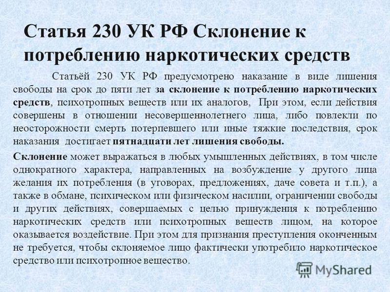 Статья 230 УК РФ Склонение к потреблению наркотических средств Статьёй 230 УК РФ предусмотрено наказание в виде лишения свободы на срок до пяти лет за склонение к потреблению наркотических средств, психотропных веществ или их аналогов, При этом, если