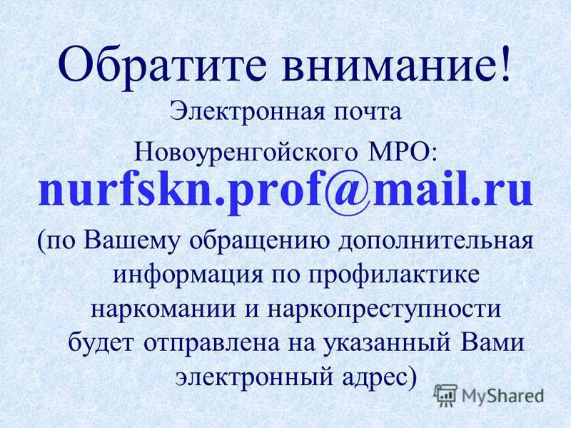 Обратите внимание! Электронная почта Новоуренгойского МРО: nurfskn.prof@mail.ru (по Вашему обращению дополнительная информация по профилактике наркомании и наркопреступности будет отправлена на указанный Вами электронный адрес)