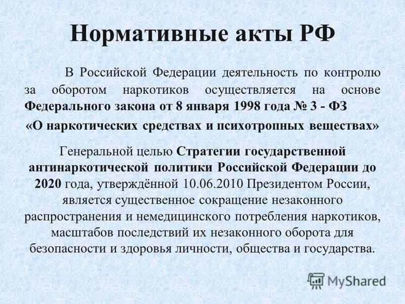 Нормативные акты РФ В Российской Федерации деятельность по контролю за оборотом наркотиков осуществляется на основе Федерального закона от 8 января 1998 года 3 - ФЗ «О наркотических средствах и психотропных веществах» Генеральной целью Стратегии госу