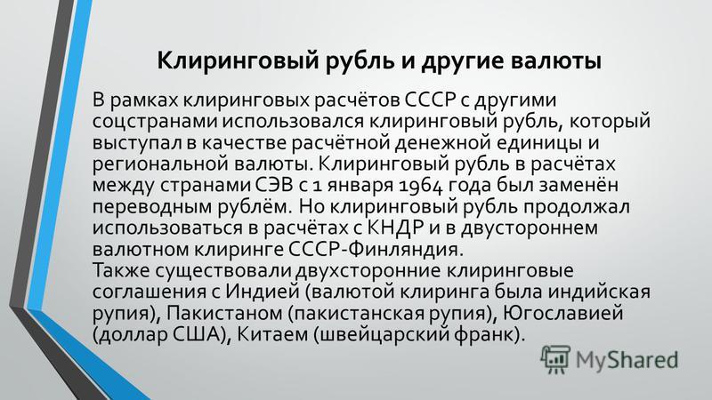 Клиринговый рубль и другие валюты В рамках клиринговых расчётов СССР с другими соцстранами использовался клиринговый рубль, который выступал в качестве расчётной денежной единицы и региональной валюты. Клиринговый рубль в расчётах между странами СЭВ