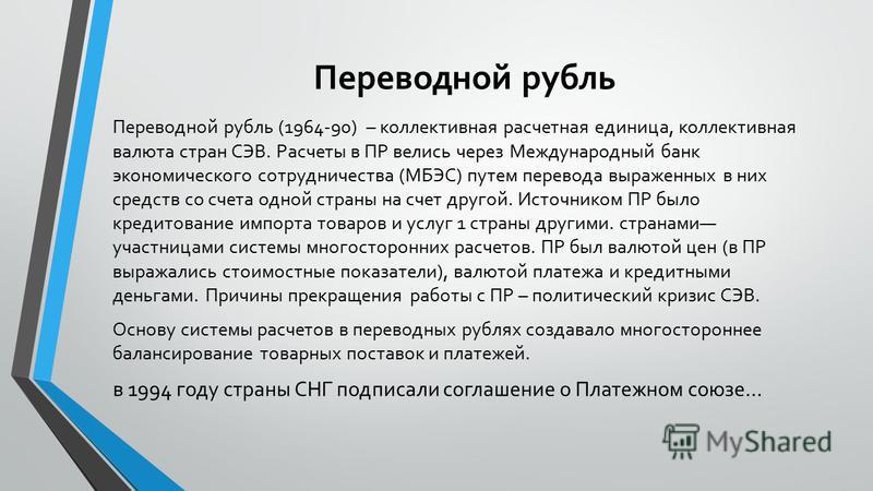Переводной рубль Переводной рубль (1964-90) – коллективная расчетная единица, коллективная валюта стран СЭВ. Расчеты в ПР велись через Международный банк экономического сотрудничества (МБЭС) путем перевода выраженных в них средств со счета одной стра
