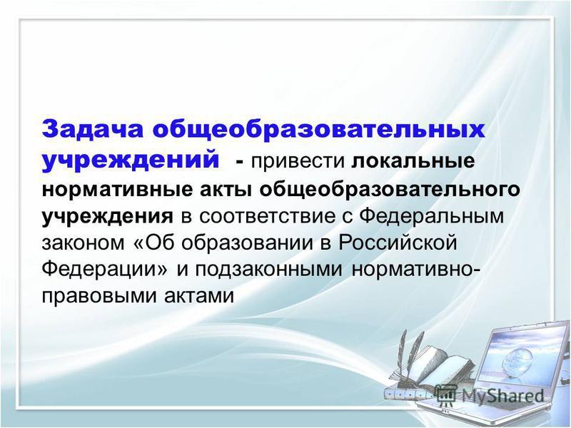 Задача общеобразовательных учреждений - привести локальные нормативные акты общеобразовательного учреждения в соответствие с Федеральным законом «Об образовании в Российской Федерации» и подзаконными нормативно- правовыми актами