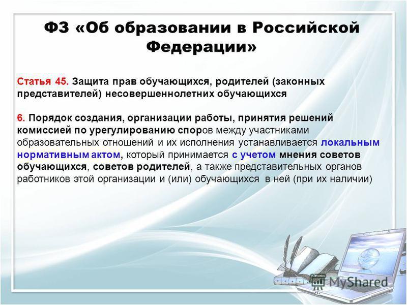 ФЗ «Об образовании в Российской Федерации» Статья 45. Защита прав обучающихся, родителей (законных представителей) несовершеннолетних обучающихся 6. Порядок создания, организации работы, принятия решений комиссией по урегулированию споров между участ