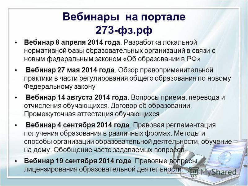 Вебинары на портале 273-фз.рф Вебинар 8 апреля 2014 года. Разработка локальной нормативной базы образовательных организаций в связи с новым федеральным законом «Об образовании в РФ» Вебинар 27 мая 2014 года. Обзор правоприменительной практики в части