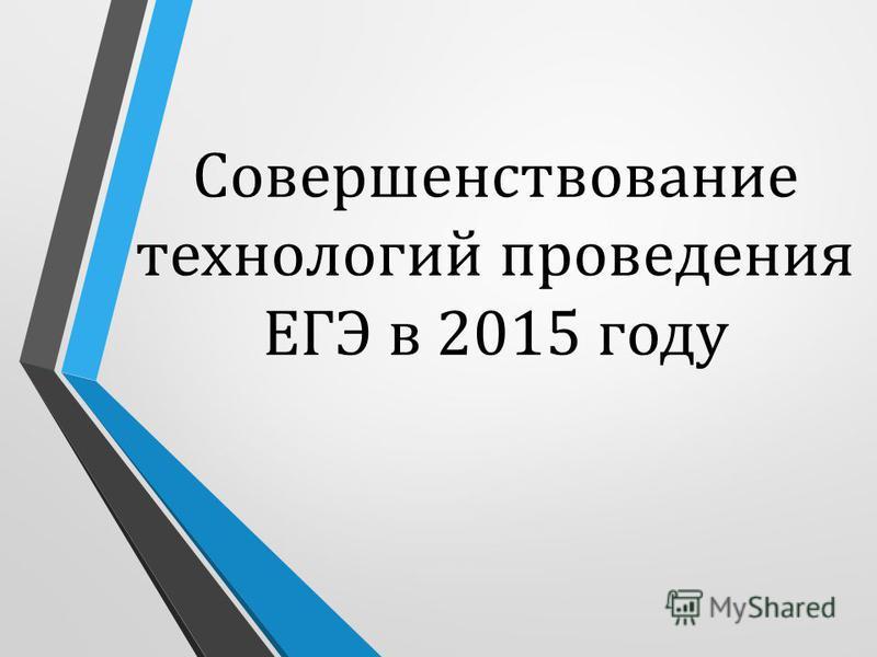 Совершенствование технологий проведения ЕГЭ в 2015 году