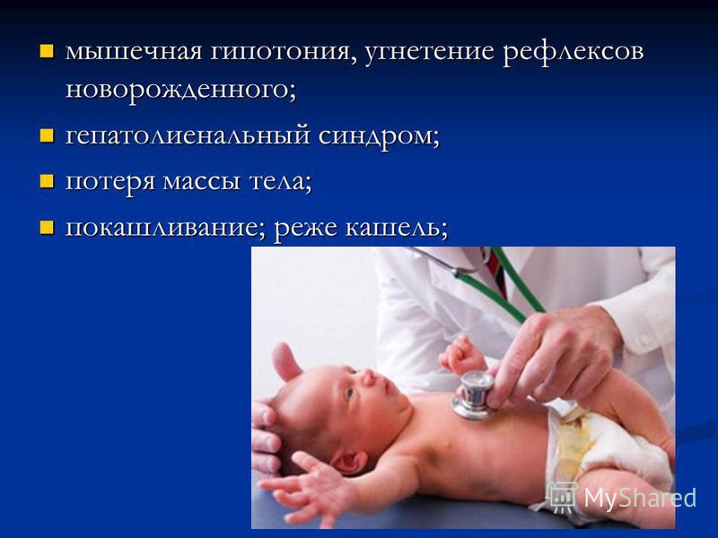 мышечная гипотония, угнетение рефлексов новорожденного; мышечная гипотония, угнетение рефлексов новорожденного; гепатолиенальный синдром; гепатолиенальный синдром; потеря массы тела; потеря массы тела; покашливание; реже кашель; покашливание; реже ка