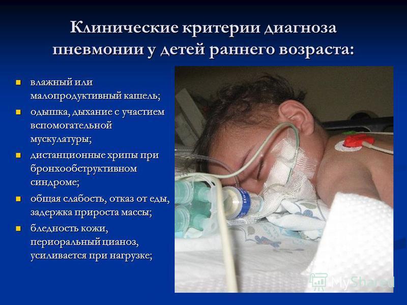 Клинические критерии диагноза пневмонии у детей раннего возраста: влажный или малопродуктивный кашель; влажный или малопродуктивный кашель; одышка, дыхание с участием вспомогательной мускулатуры; одышка, дыхание с участием вспомогательной мускулатуры