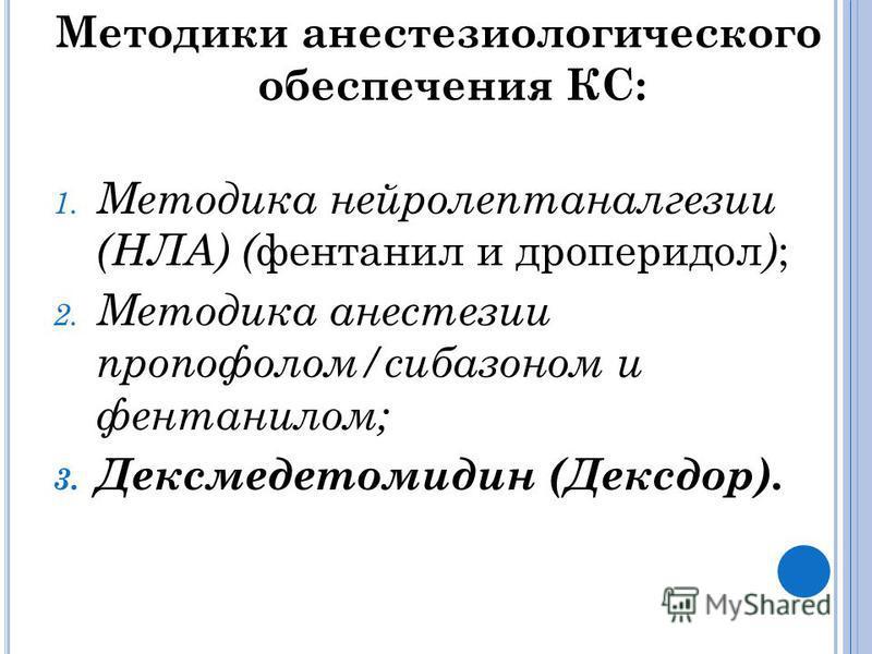 Методики анестезиологического обеспечения КС: 1. Методика нейролептаналгезии (НЛА) ( фентанил и дроперидол ) ; 2. Методика анестезии пропофолом/сибазоном и фентанилом; 3. Дексмедетомидин (Дексдор).