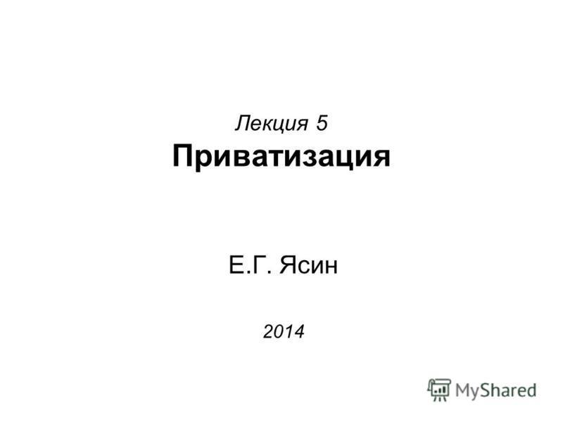 Лекция 5 Приватизация Е.Г. Ясин 2014