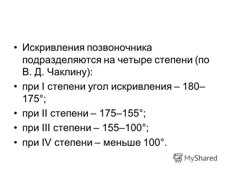 Искривления позвоночника подразделяются на четыре степени (по В. Д. Чаклину): при I степени угол искривления – 180– 175°; при II степени – 175–155°; при III степени – 155–100°; при IV степени – меньше 100°.