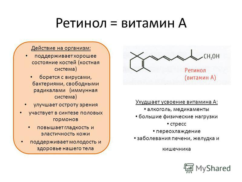 Ретинол = витамин А Действие на организм: поддерживает хорошее состояние костей (костная система) борется с вирусами, бактериями, свободными радикалами (иммунная система) улучшает остроту зрения участвует в синтезе половых гормонов повышает гладкость