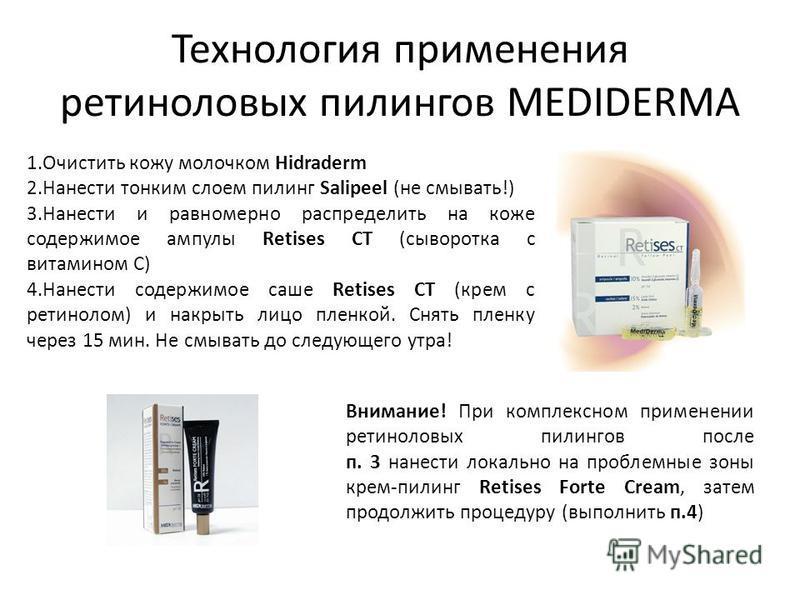 Технология применения ретиноловых пилингов MEDIDERMA 1. Очистить кожу молочком Hidraderm 2. Нанести тонким слоем пилинг Salipeel (не смывать!) 3. Нанести и равномерно распределить на коже содержимое ампулы Retises CT (сыворотка с витамином С) 4. Нане