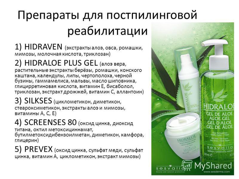 Препараты для постпилинговой реабилитации 1)HIDRAVEN (экстракты алоэ, овса, ромашки, мимозы, молочная кислота, триклозан) 2)HIDRALOE PLUS GEL (алоэ вера, растительные экстракты берёзы, ромашки, конского каштана, календулы, липы, чертополоха, черной б