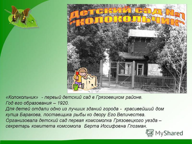 «Колокольчик» - первый детский сад в Грязовецком районе. Год его образования – 1920. Для детей отдали одно из лучших зданий города - красивейший дом купца Баракова, поставщика рыбы ко двору Его Величества. Организовала детский сад первая комсомолка Г