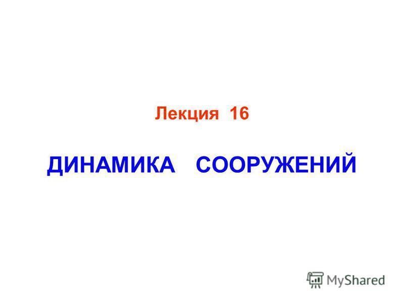 Лекция 16 ДИНАМИКА СООРУЖЕНИЙ